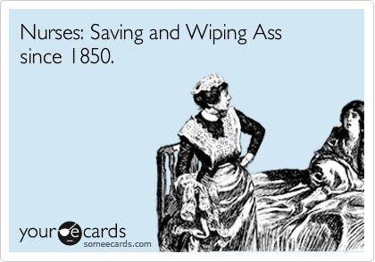 Nurses: Saving and Wiping Ass since 1850! #Nurses #NurseHumor #LOL