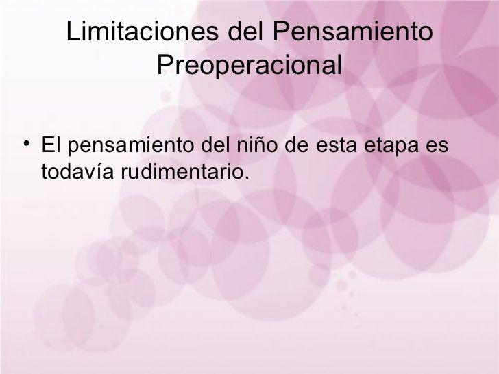Limitaciones del Pensamiento Preoperacional El pensamiento del niño de esta etapa es todavía rudimentario.