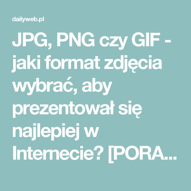 JPG, PNG czy GIF - jaki format zdjęcia wybrać, aby prezentował się najlepiej w Internecie? [PORADNIK]   DailyWeb.pl - Blog pasjonatów technologii WWW