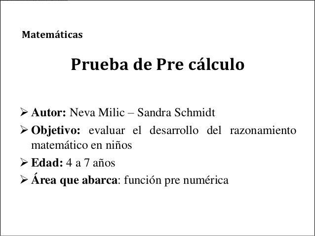 Matemáticas         Prueba de Pre cálculo Autor: Neva Milic – Sandra Schmidt Objetivo: evaluar el desarrollo del razonam...