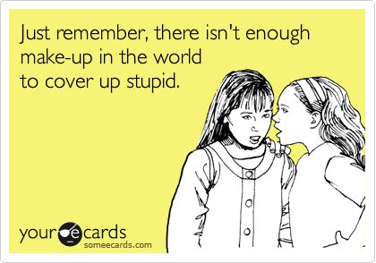 Reminders Ecard: Just remember, there isn't enough make-up in the world to cover up stupid.Spa Products