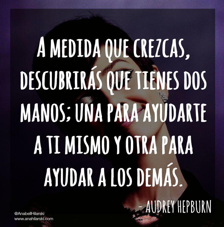 """""""A medida que crezcas, descubrirás que tienes dos manos; una para ayudarte a ti mismo y otra para ayudar a los demás.""""  ~Audrey Hepburn  #Frases #Motivacion #Emprendedores @anabellhilarski"""