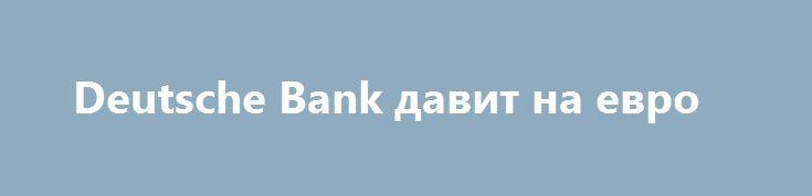 Deutsche Bank давит на евро http://krok-forex.ru/news/?adv_id=10284 валютный рынок: На торгах в Европе пара евро/доллар  вышла из трёхдневного диапазона 1,1180 – 1,1260. Евро ослабился по всему рынку. На него негативно повлияла ситуация с банком Deutsche Bank. В четверг на Нью-йоркской фондовой бирже акции банка упали на 8,73%, до 11,18$. В пятницу на европейской бирже они упали на 8,25%, до 9,89 евро. На момент написания обзора акции теряют 4,65% и стоят 10,36 евро.   На этом фоне и после…