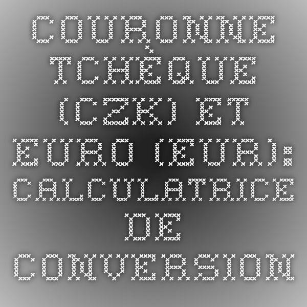 Couronne tchèque (CZK) et Euro (EUR): Calculatrice De Conversion De Taux De Change