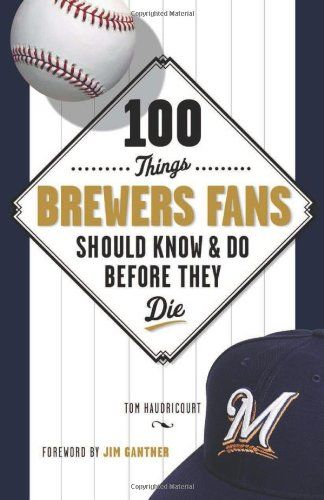 100 Things Brewers Fans Should Know & Do Before They Die by Tom Haudricourt. Go Brewers!