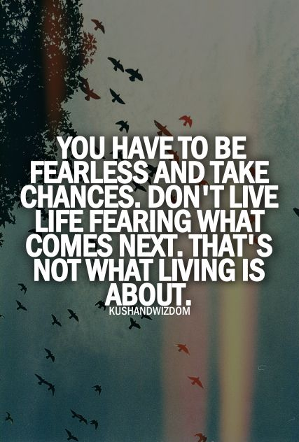 You have to be fearless and take chances. Don´t live fearing what comes next. That´s not what living is about.