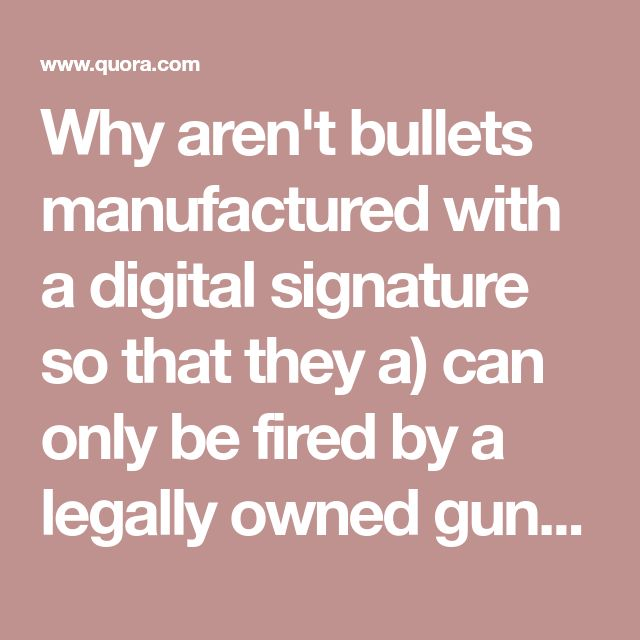 Why aren't bullets manufactured with a digital signature so that they a) can only be fired by a legally owned gun, b) so that a gun can be disabled remotely and c) so that guns can be exactly traced after firing?