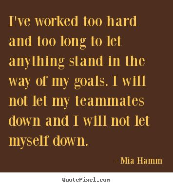 Ve worked too hard and too long to let anything mia hamm popular
