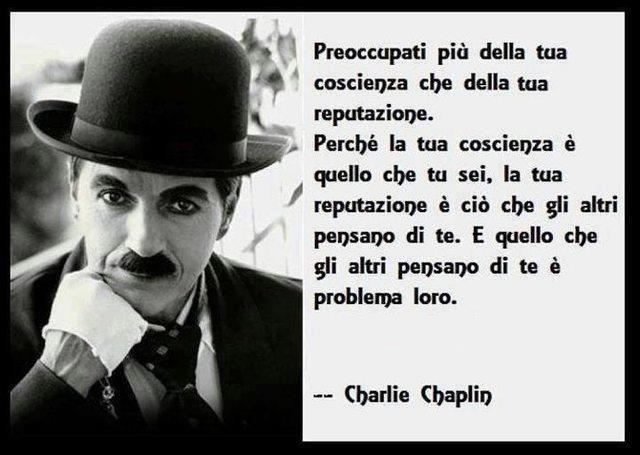 Preocvupati di più della tua coscienza che della reputazione.... [Charlie Chaplin]