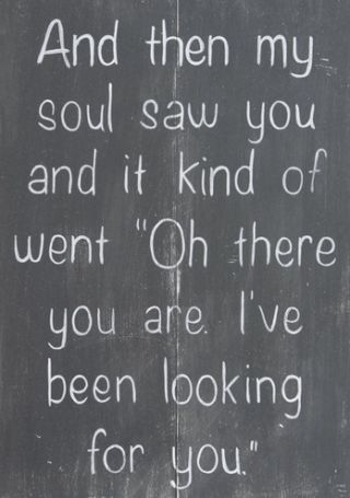 "And Then My Soul Saw You And It Kind Of Went ""Oh there you are. I've been looking for you"""