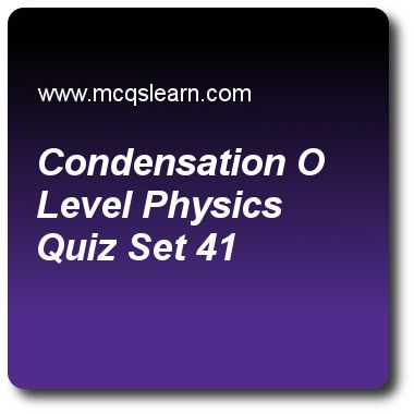 Condensation O Level Physics Quizzes: O level physics Quiz 41 Questions and Answers - Practice physics quizzes based questions and answers to study condensation: o level physics quiz with answers. Practice MCQs to test learning on condensation: o level physics, work in physics, pressure of gases, temperature scales, kinetic theory quizzes. Online condensation: o level physics worksheets has study guide as in process of condensation, thermal energy is, answer key with answers as taken in..
