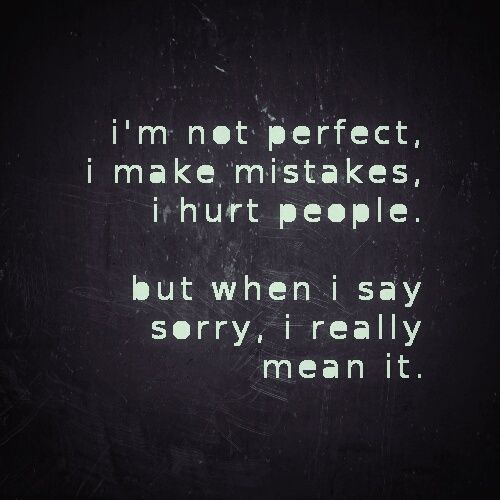 sorry - i'm not perfect, i make mistakes, i hurt people, but when i say sorry, i really mean it.