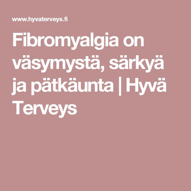 Fibromyalgia on väsymystä, särkyä ja pätkäunta | Hyvä Terveys