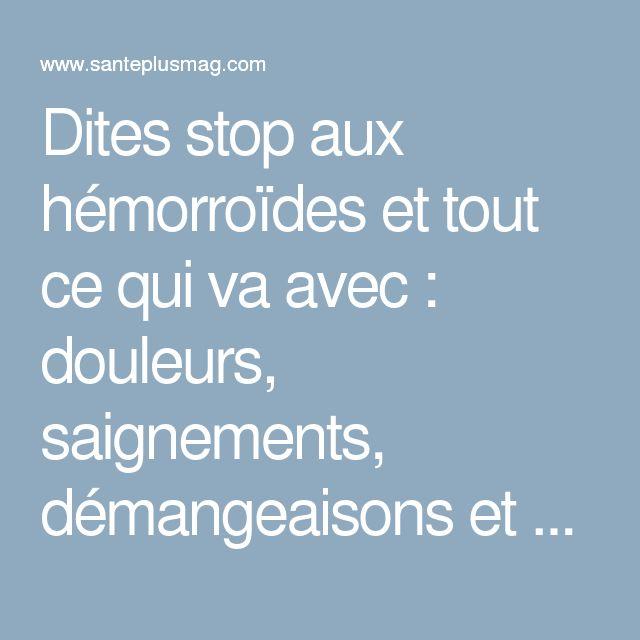 Dites stop aux hémorroïdes et tout ce qui va avec : douleurs, saignements, démangeaisons et enflement !