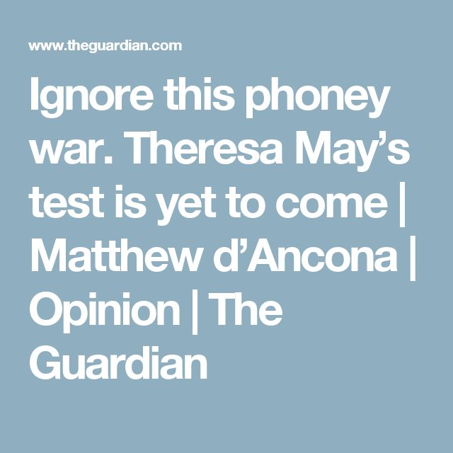 Ignore this phoney war. Theresa May's test is yet to come | Matthew d'Ancona | Opinion | The Guardian
