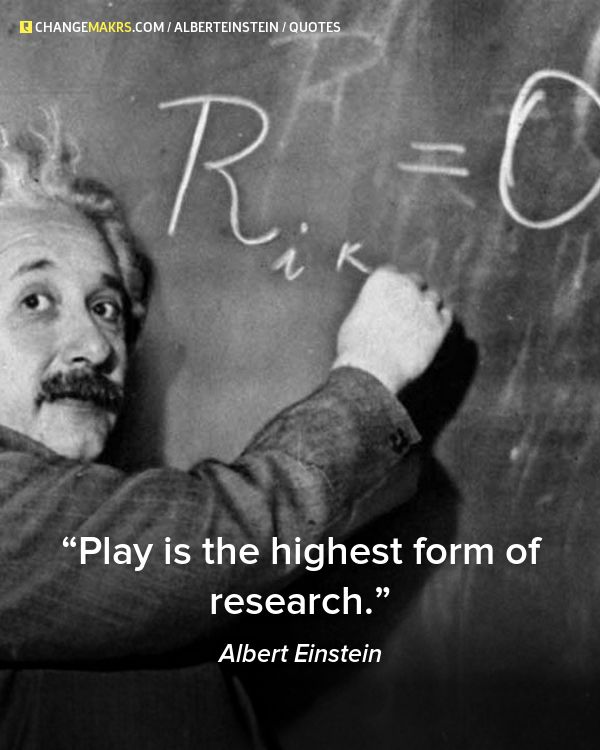 """Play is the highest form of research"", Albert Einstein"