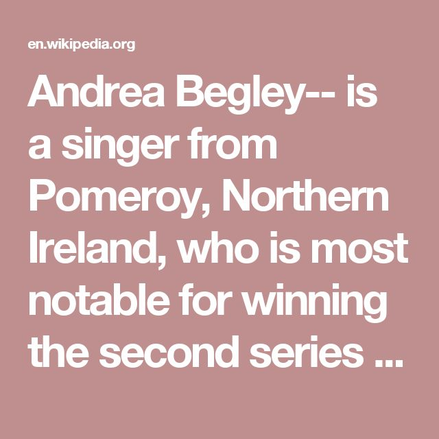Andrea Begley-- is a singer from Pomeroy, Northern Ireland, who is most notable for winning the second series of the BBC talent search The Voice UK, beating the favourite to win, Leah McFall. She is the niece of Irish country music singer Philomena Begley.
