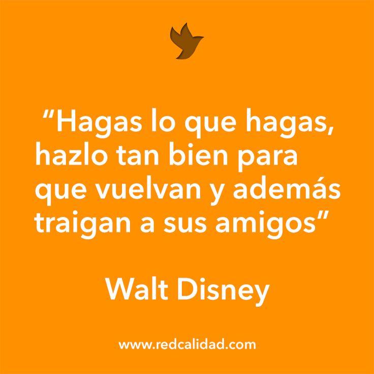 'Hagas lo que hagas, hazlo tan bien para que vuelvan y además traigan a sus amigos' Walt Disney