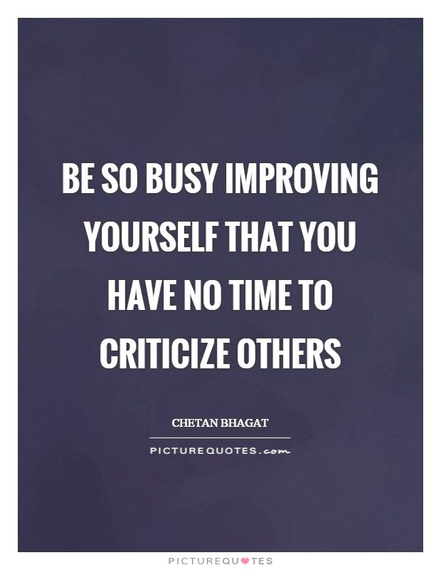 """Be so busy Improving yourself that you have no time to criticize others."" — Chetan Bhagat"