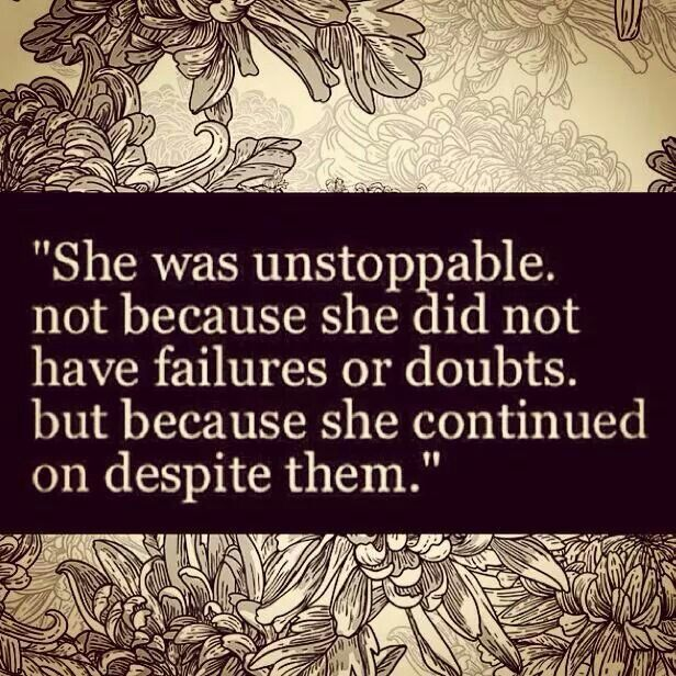 She was unstoppable not because she did not have failures or doubts , but because she continued on despite them . - I dedicate this quote to all women around the world . I know it`s not easy , but seeing all of you ( including my mom and grams ) persevering despite the hardships inspires me to be a better daughter , a better woman . Thank you for that !