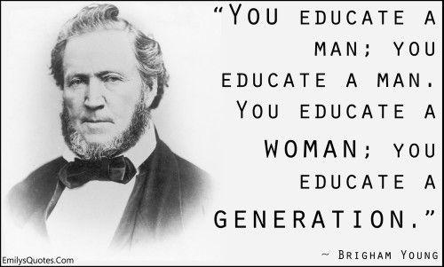 Educate a woman, you educate a generation.
