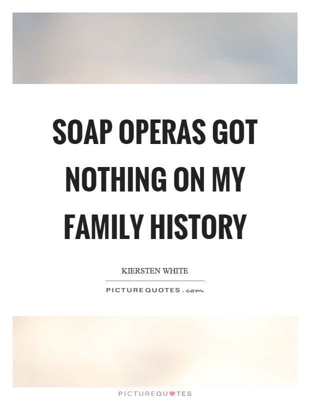 Soap operas got nothing on my family history. Picture Quotes.