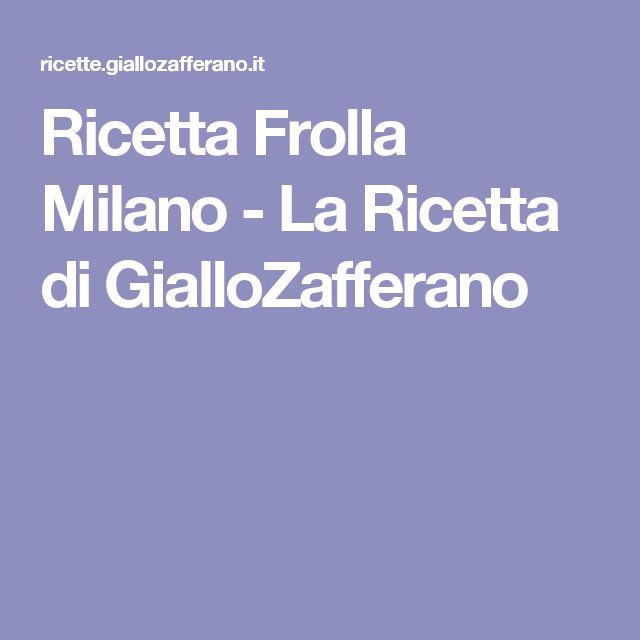 Ricetta Frolla Milano - La Ricetta di GialloZafferano