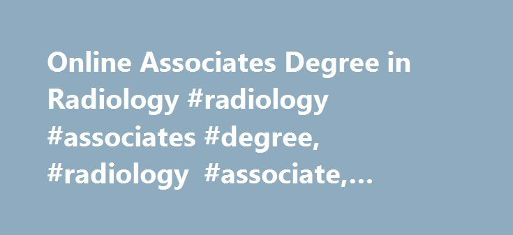 Online Associates Degree in Radiology #radiology #associates #degree, #radiology #associate, #radiology #degrees, http://singapore.nef2.com/online-associates-degree-in-radiology-radiology-associates-degree-radiology-associate-radiology-degrees/  # Radiology Associate Degree A radiology associate degree is the most common route to becoming a Radiologic Technologist, Ultrasound Technician, or Nuclear Medicine Technologist. An associate degree in radiology will provide you with a solid…