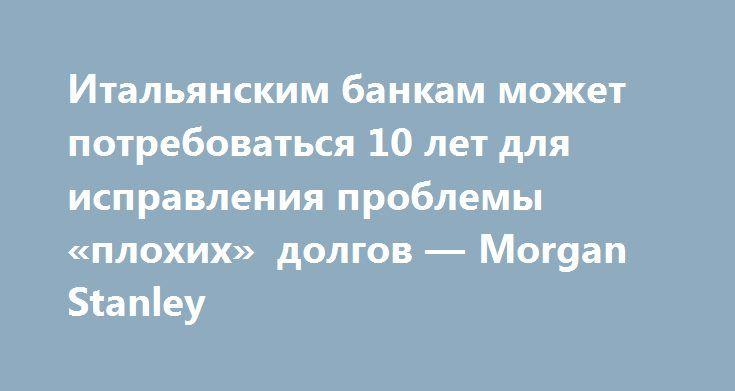 """Итальянским банкам может потребоваться 10 лет для исправления проблемы «плохих» долгов — Morgan Stanley http://прогноз-валют.рф/857217-2/  Итальянским банкам может потребоваться 10 лет, чтобы снизить их уровень неработающих кредитов (NPL) до среднеевропейского уровня, сказали Morgan Stanley в понедельник, добавив, что создание """"плохого банка"""" может помочь в решении проблемы.    Рецессия, завершившаяся в 2014 году, обременила итальянские банки просроченной задолженностью на сумму 349 млрд…"""