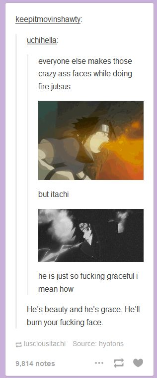 <3 Itachi TAKE FREAKIN NOTES. ONE OF THE REASONS WHY ITACHI WILL ALWAYS BE MY FAVORITE. HE SHOWS BEAUTY THROUGH POWER AND HIS GRACE CAN BE MOST DEADLY. #fangurling