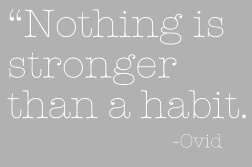 Nothing Is Stronger Than A Habit.