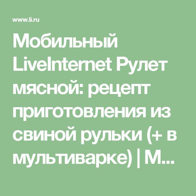 Мобильный LiveInternet Рулет мясной: рецепт приготовления из свиной рульки (+ в мультиварке) | Моя_кулинарная_книга - Дневник Моя_кулинарная_книга |