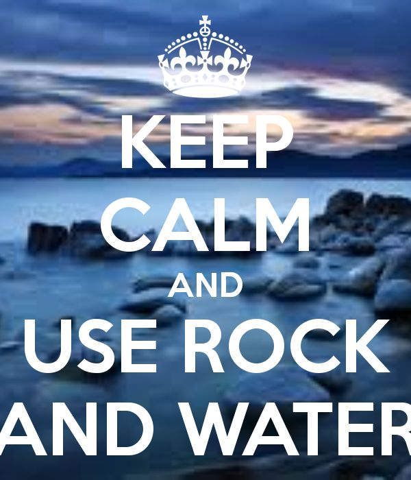 KEEP CALM AND USE ROCK AND WATER