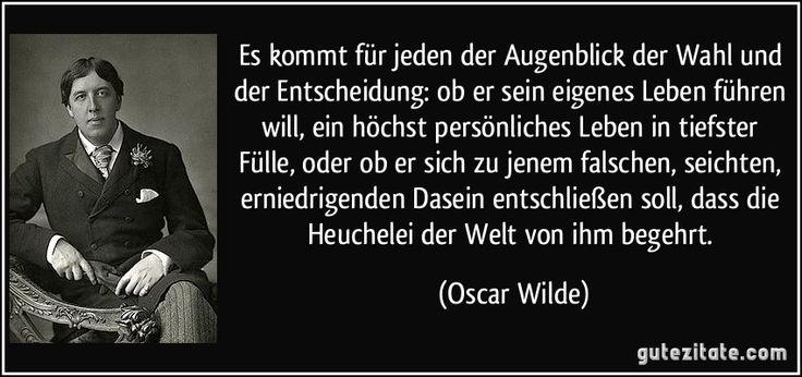 Es kommt für jeden der Augenblick der Wahl und der Entscheidung: ob er sein eigenes Leben führen will, ein höchst persönliches Leben in tiefster Fülle, oder ob er sich zu jenem falschen, seichten, erniedrigenden Dasein entschließen soll, dass die Heuchelei der Welt von ihm begehrt. (Oscar Wilde)