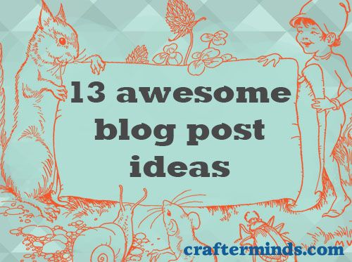 13 Awesome Blog Post Ideas