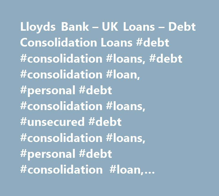 Lloyds Bank – UK Loans – Debt Consolidation Loans #debt #consolidation #loans, #debt #consolidation #loan, #personal #debt #consolidation #loans, #unsecured #debt #consolidation #loans, #personal #debt #consolidation #loan, #unsecured #personal #debt #consolidation #loan http://internet.nef2.com/lloyds-bank-uk-loans-debt-consolidation-loans-debt-consolidation-loans-debt-consolidation-loan-personal-debt-consolidation-loans-unsecured-debt-consolidation-loans-personal-deb/  # Debt consolidation…