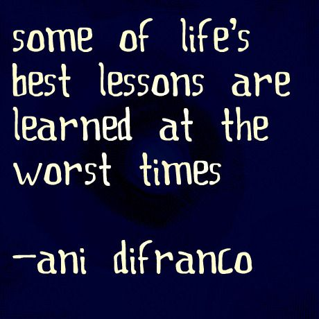some of life's best lessons are learned at the worst times. ani difranco