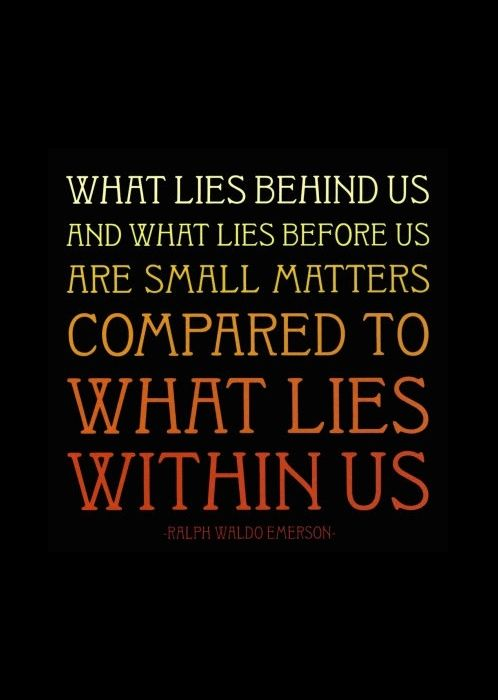 """What lies behind us and what lies before us are small matters compared to what lies within us."" -Ralph Waldo Emerson   http://whowasralphwaldoemerson.com/?p=130"