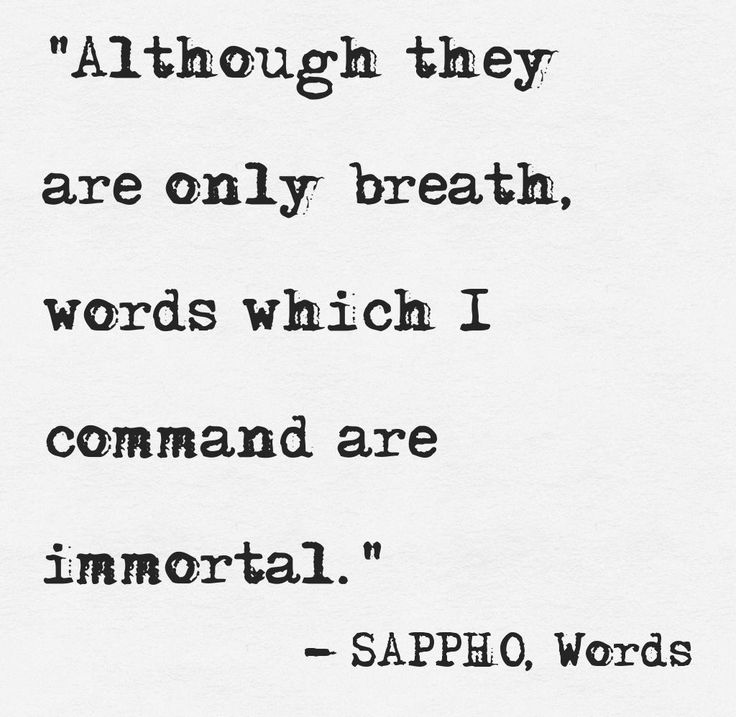 """Although they are only breath, words which I command are immortal"" -Sappho"