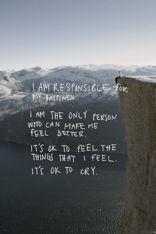 I am responsible for my happiness.  I am the only person who can make me feel better.  It's ok to feel the things that I feel. It's ok to cry.
