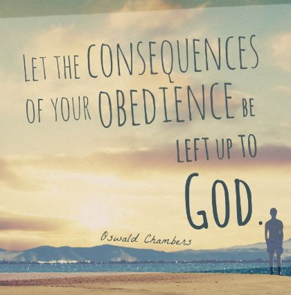 """Let the consequences of your obedience be left up to God."" —Oswald Chambers"