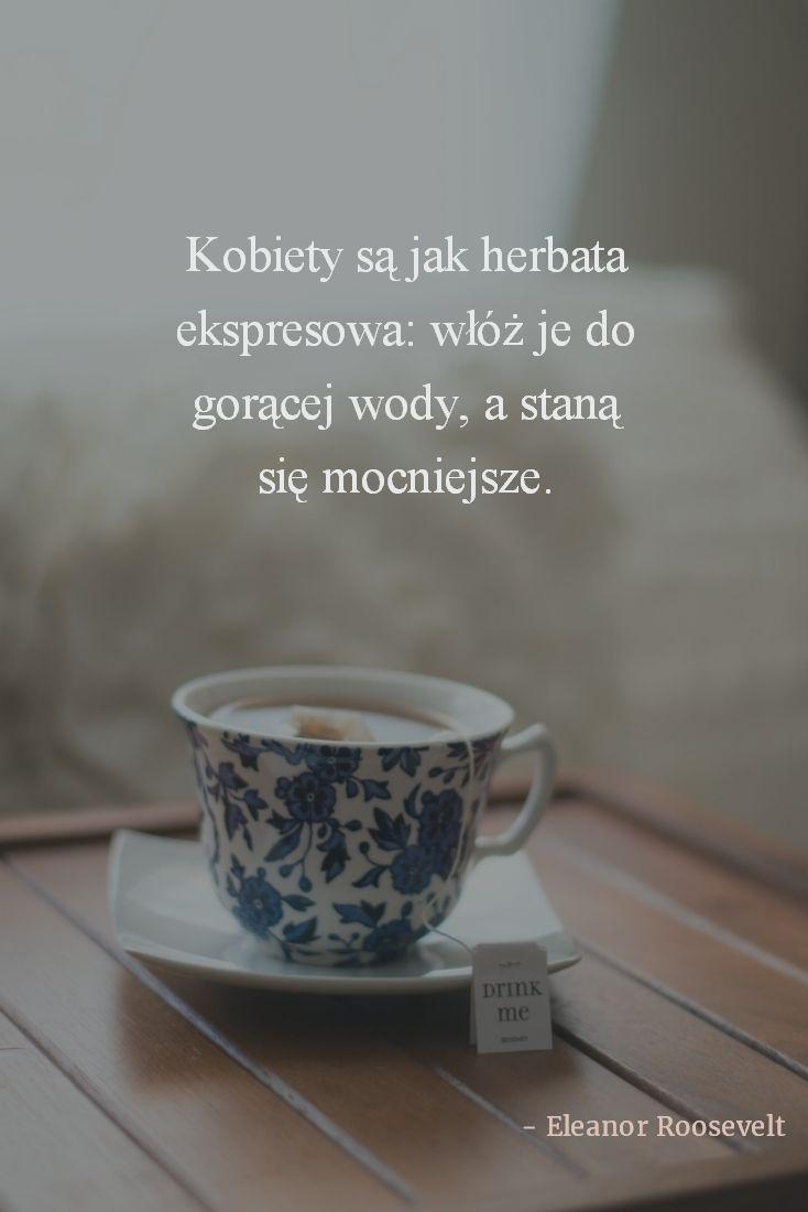 Cytat E. Roosevelt: Kobiety są jak herbata ekspresowa: włóż je do gorącej wody, a staną się mocniejsze.
