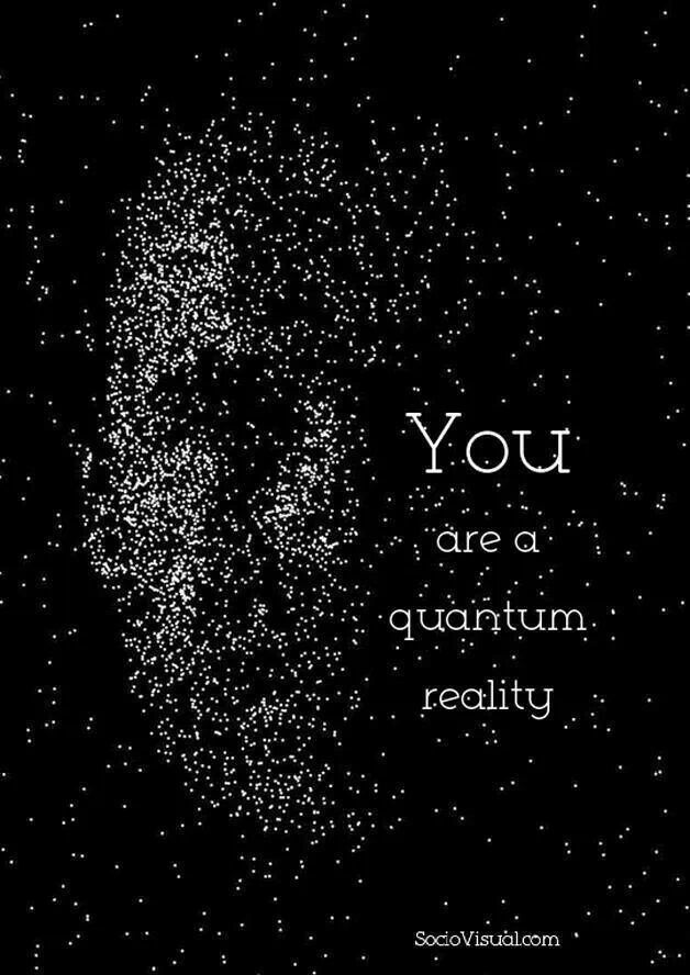 You are a quantum reality..*
