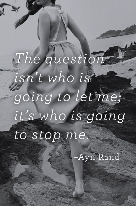 'The question isn't who is going to let me; it's who is going to stop me.' ~ Ayn Rand Inspirational Quotes for life.
