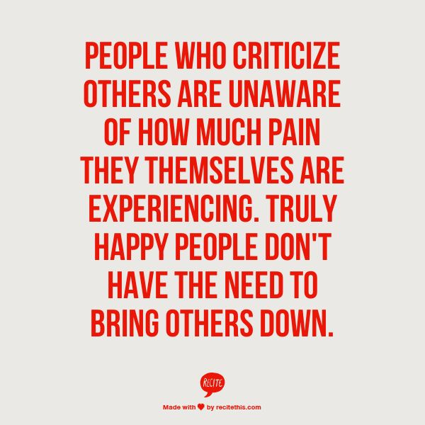 PEOPLE WHO CRITICIZE OTHERS ARE UNAWARE OF HOW MUCH PAIN THEY THEMSELVES ARE EXPERIENCING. TRULY HAPPY PEOPLE DON'T HAVE THE NEED TO BRING OTHERS DOWN.
