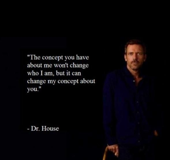 """The concept you have about me won't change who I am, but it can change my concept about you."" Dr. Gregory House; House MD quotes"