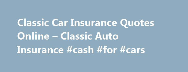 Classic Car Insurance Quotes Online – Classic Auto Insurance #cash #for #cars http://remmont.com/classic-car-insurance-quotes-online-classic-auto-insurance-cash-for-cars/  #classic car insurance online quote # Classic Car Insurance Quotes Online Classic Car Insurance is a must for all classic car owners. Recent statistics show that more than half of all classic cars are insured by a standard insurance company and not a collector car insurance plan, leaving your car at risk. Recent statistics…