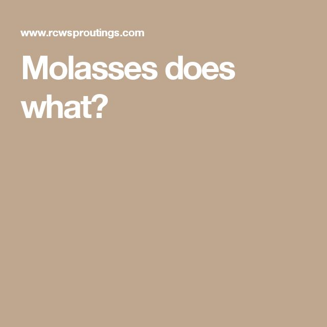 Molasses does what?