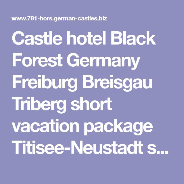 Castle hotel Black Forest Germany Freiburg Breisgau Triberg short vacation package Titisee-Neustadt sight seeings castles Gengenbach Freudenstadt Singen Offenburg Gutach tourism Strasbourg wood carvings Hechingen Donaueschingen Hohentwiel possibilities arrangement road map history traditional livery costume children playground overnight stay possibilities Gremmelsbach firework knight's meal medieval feast family hotel Villingen hotels romantic weekend getaway trip excursion destinations G...