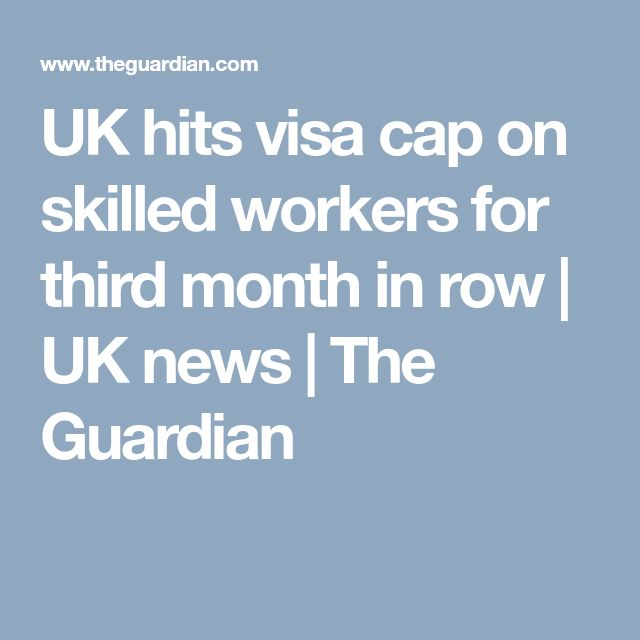 UK hits visa cap on skilled workers for third month in row | UK news | The Guardian